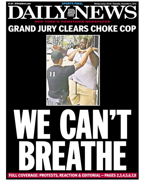 Daily News front page December 4, 2014, Headline:  WE CAN'T BREATHE - Grand Jury Clears Choke Cop. A 400- pound asthmatic Eric Garner died while being arrested by police in Staten Island. Daniel Pantaleo (Photo By: /NY Daily News via Getty Images)