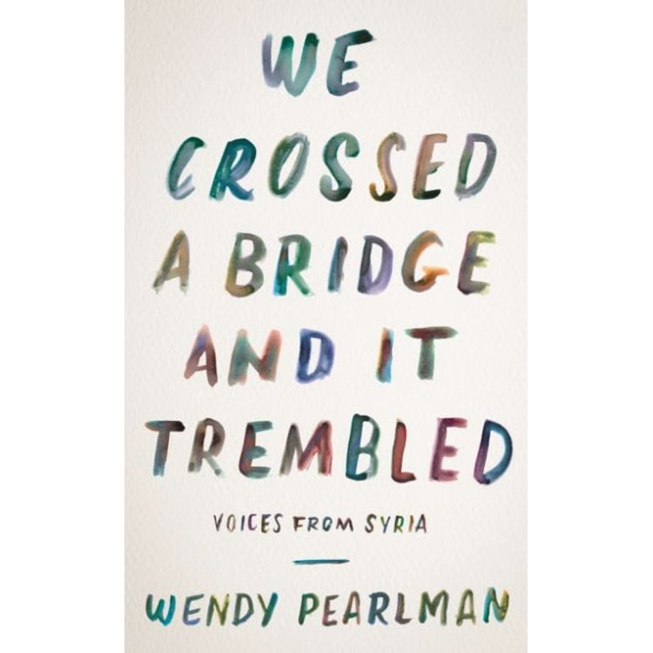 We Crossed a Bridge and It Trembled: Voices from Syria, Wendy Pearlman (Custom House)