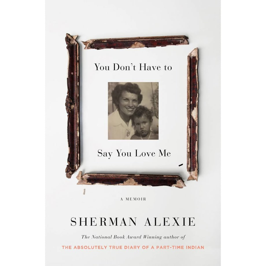 You Don't Have to Say You Love Me: A Memoir, Sherman Alexie (Little, Brown)