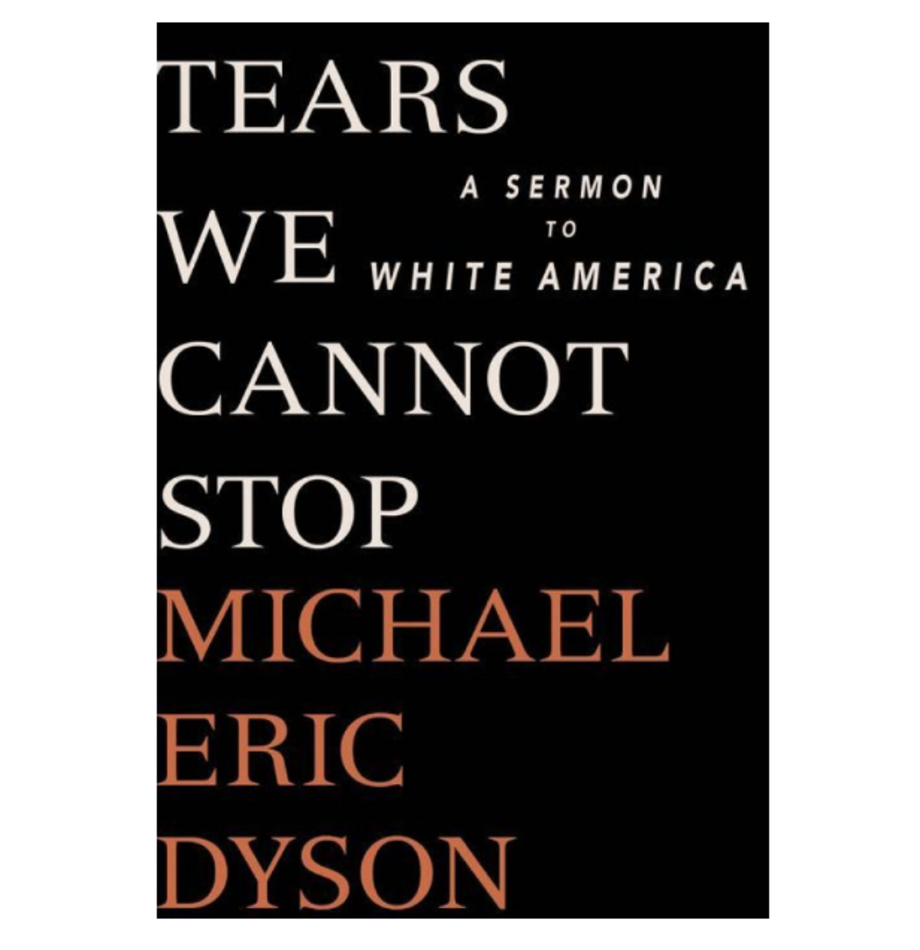 Tears We Cannot Stop: A Sermon to White America, Michael Eric Dyson (St. Martin's)