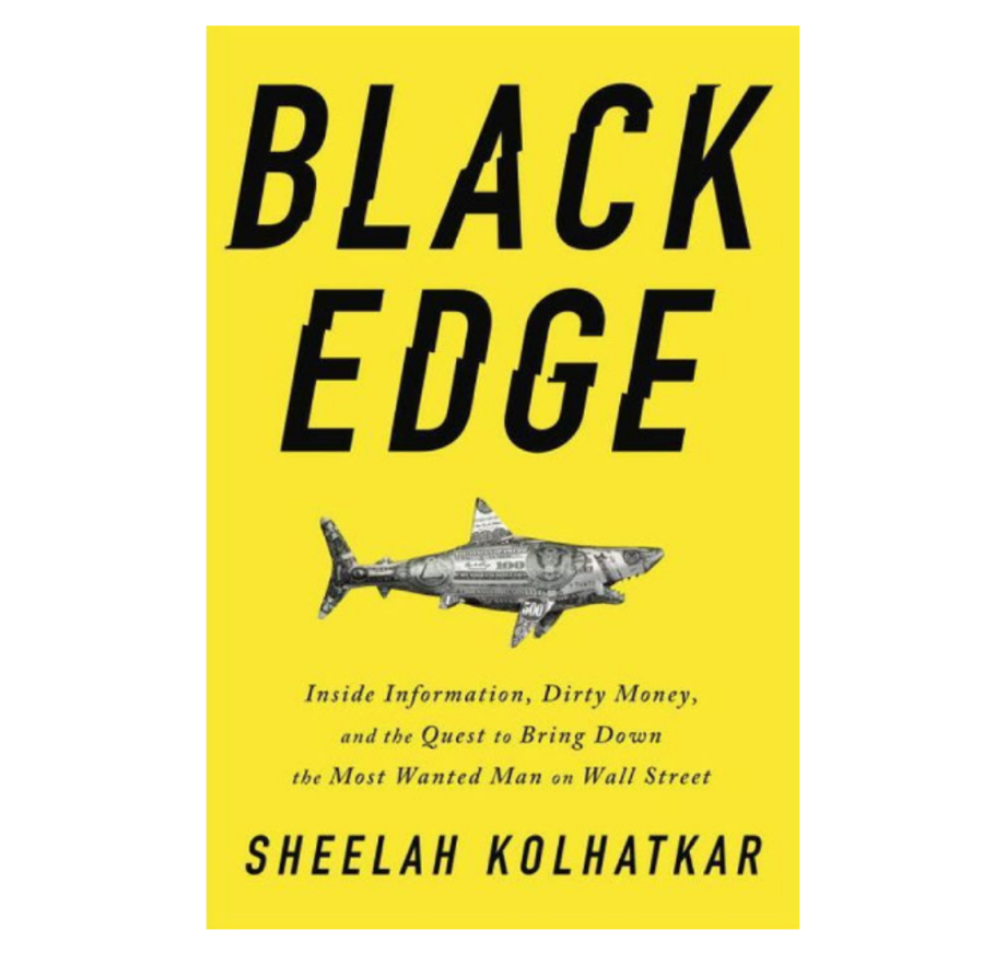 Black Edge: Inside Information, Dirty Money, and the Quest to Bring down the Most Wanted Man on Wall Street, Sheelah Kolhatkar (Random House)