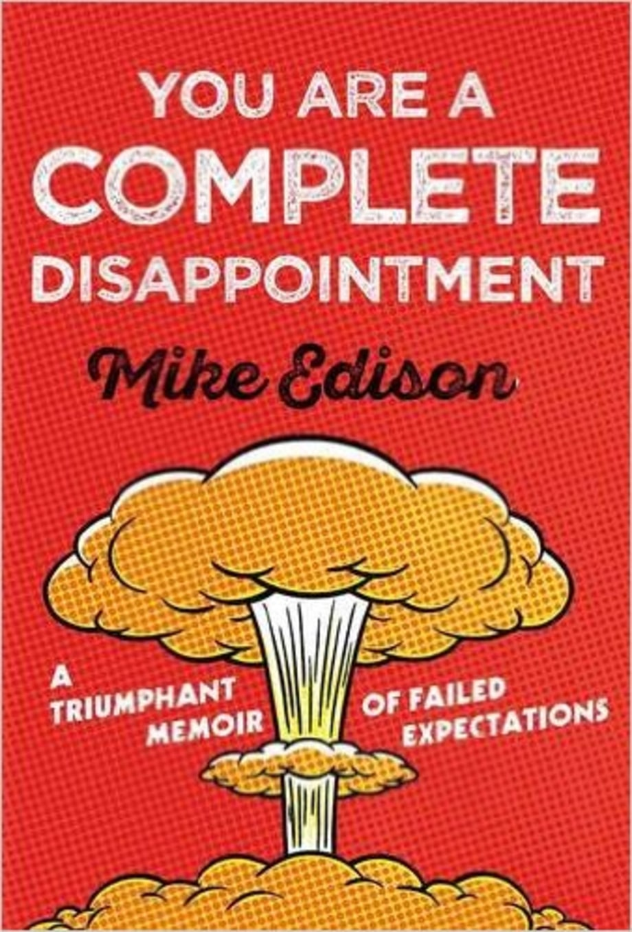 You Are a Complete Disappointment: A Triumphant Memoir of Failed Expectations, Mike Edison