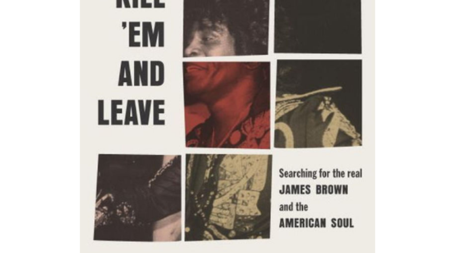 Kill 'Em and Leave: Searching for James Brown and the American Soul, James McBride (Spiegel & Grau)